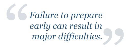 Failure to prepare early can result in major difficulties.