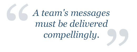 A team's messages must be delivered compellingly.