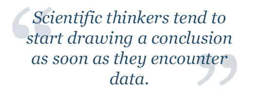 Scientific thinkers tend to start drawing a conclusion as soon as they encounter data.
